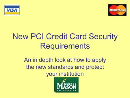 New PCI Credit Card Security Requirements An in depth look at how to apply the new standards and protect your institution.