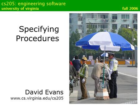 Cs205: engineering software university of virginia fall 2006 Specifying Procedures David Evans www.cs.virginia.edu/cs205.