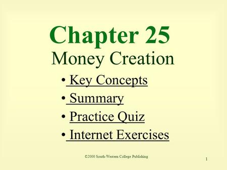1 Chapter 25 Money Creation Key Concepts Key Concepts Summary Summary Practice Quiz Internet Exercises Internet Exercises ©2000 South-Western College Publishing.
