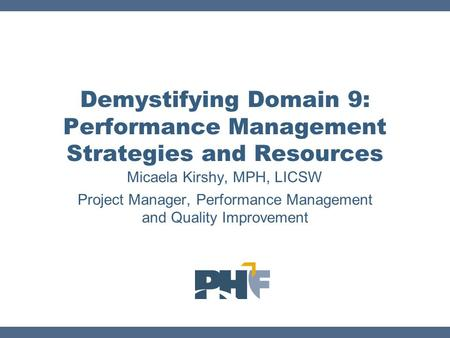 Micaela Kirshy, MPH, LICSW Project Manager, Performance Management and Quality Improvement Demystifying Domain 9: Performance Management Strategies and.