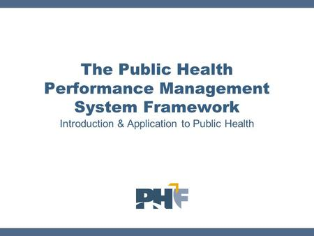 Introduction & Application to Public Health The Public Health Performance Management System Framework.