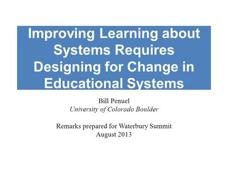 Improving Learning about Systems Requires Designing for Change in Educational Systems Bill Penuel University of Colorado Boulder Remarks prepared for Waterbury.