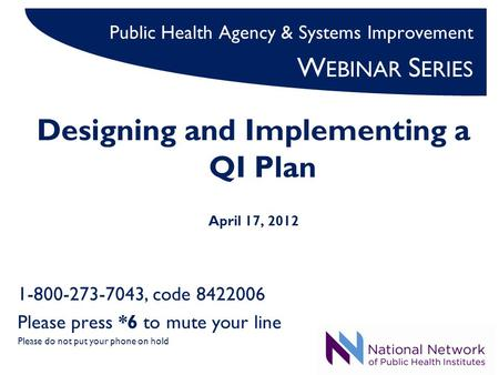 Public Health Agency & Systems Improvement W EBINAR S ERIES Designing and Implementing a QI Plan April 17, 2012 1-800-273-7043, code 8422006 Please press.