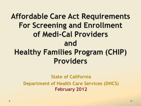 Affordable Care Act Requirements For Screening and Enrollment of Medi-Cal Providers and Healthy Families Program (CHIP) Providers State of California Department.