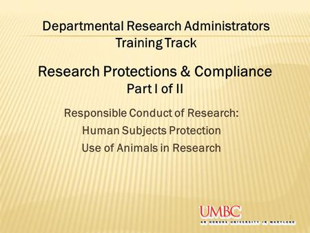 Responsible Conduct of Research: Human Subjects Protection Use of Animals in Research 1 Departmental Research Administrators Training Track Research Protections.