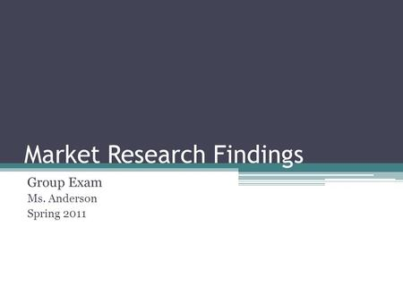 Market Research Findings Group Exam Ms. Anderson Spring 2011.