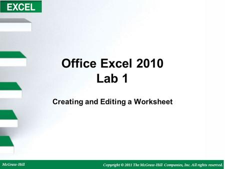 McGraw-Hill Copyright © 2011 The McGraw-Hill Companies, Inc. All rights reserved. Office Excel 2010 Lab 1 Creating and Editing a Worksheet.