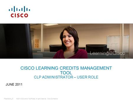 © 2010 Cisco and/or its affiliates. All rights reserved.Presentation_IDCisco Confidential CISCO LEARNING CREDITS MANAGEMENT TOOL CLP ADMINISTRATOR – USER.