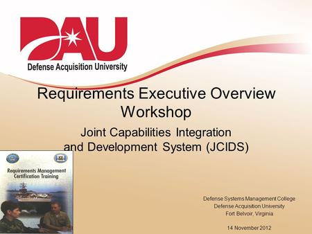 Requirements Executive Overview Workshop Joint Capabilities Integration and Development System (JCIDS) Defense Systems Management College Defense Acquisition.