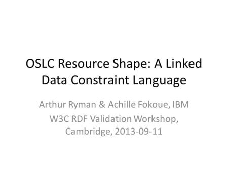 OSLC Resource Shape: A Linked Data Constraint Language Arthur Ryman & Achille Fokoue, IBM W3C RDF Validation Workshop, Cambridge, 2013-09-11.
