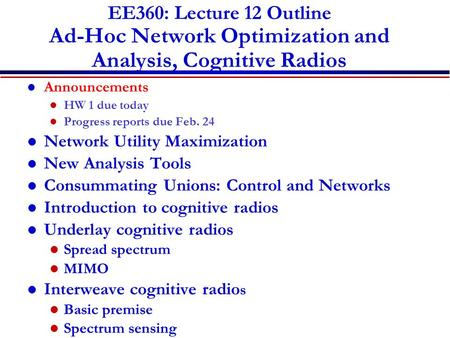 EE360: Lecture 12 Outline Ad-Hoc Network Optimization and Analysis, Cognitive Radios Announcements HW 1 due today Progress reports due Feb. 24 Network.