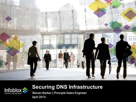 1 | © 2013 Infoblox Inc. All Rights Reserved. 1 | © 2014 Infoblox Inc. All Rights Reserved. Securing DNS Infrastructure Steven Barber | Principle Sales.