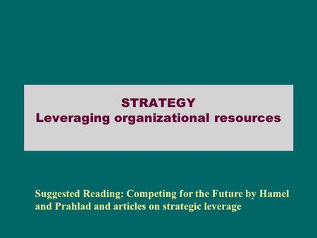 STRATEGY Leveraging organizational resources Suggested Reading: Competing for the Future by Hamel and Prahlad and articles on strategic leverage.