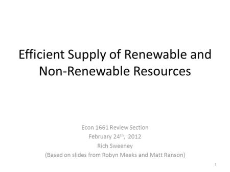 Efficient Supply of Renewable and Non-Renewable Resources Econ 1661 Review Section February 24 th, 2012 Rich Sweeney (Based on slides from Robyn Meeks.