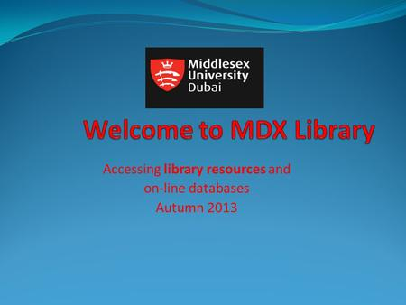 Accessing library resources and on-line databases Autumn 2013.