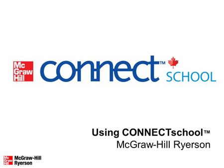 Using CONNECTschool ™ McGraw-Hill Ryerson. What is CONNECTschool™? CONNECTSchool™: A web-based program that includes a searchable eBook, interactive teaching.