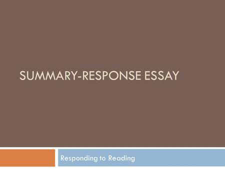 SUMMARY-RESPONSE ESSAY Responding to Reading. Reading Critically  Not about finding fault with author  Rather engaging author in a discussion by asking.