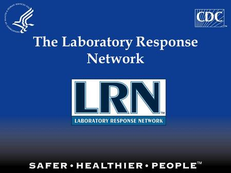 The Laboratory Response Network. What Is the LRN? A Diverse Laboratory Network National network of local, state and federal public health, hospital-based,