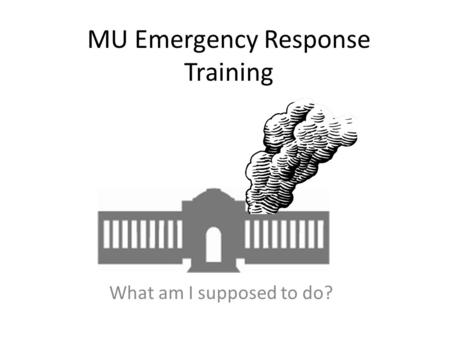 MU Emergency Response Training What am I supposed to do?