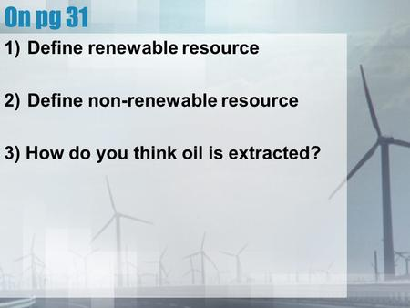 On pg 31 1)Define renewable resource 2)Define non-renewable resource 3) How do you think oil is extracted?