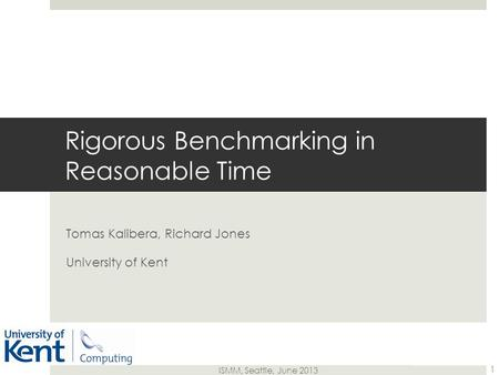 ISMM, Seattle, June 2013 Tomas Kalibera, Richard Jones University of Kent Rigorous Benchmarking in Reasonable Time 1.