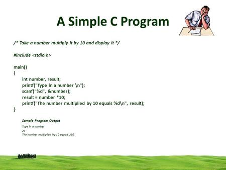 1 A Simple C Program /* Take a number multiply it by 10 and display it */ #include main() { int number, result; printf(Type in a number \n); scanf(%d,