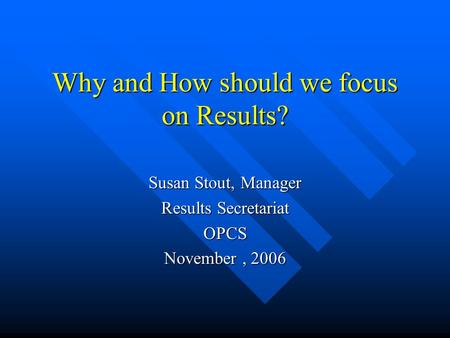 Why and How should we focus on Results? Susan Stout, Manager Results Secretariat OPCS November, 2006.