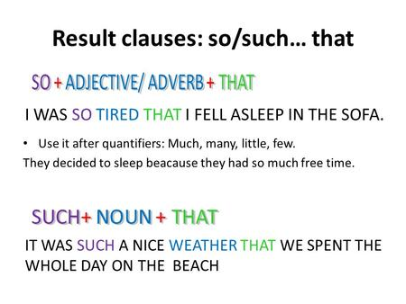 Result clauses: so/such… that I WAS SO TIRED THAT I FELL ASLEEP IN THE SOFA. IT WAS SUCH A NICE WEATHER THAT WE SPENT THE WHOLE DAY ON THE BEACH Use it.