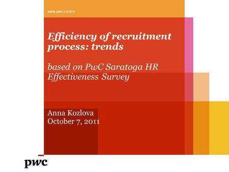 Efficiency of recruitment process: trends based on PwC Saratoga HR Effectiveness Survey Anna Kozlova October 7, 2011 www.pwc.com/ru.