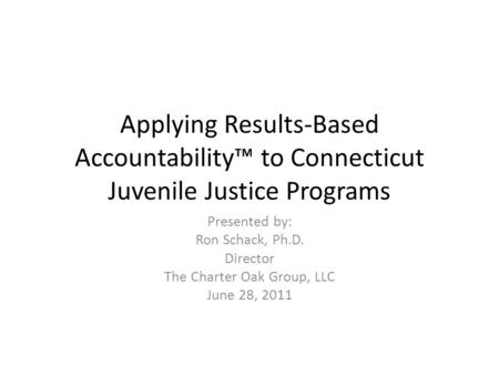 Applying Results-Based Accountability™ to Connecticut Juvenile Justice Programs Presented by: Ron Schack, Ph.D. Director The Charter Oak Group, LLC June.