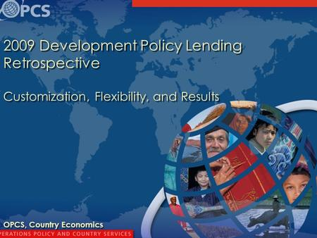 1 2009 Development Policy Lending Retrospective Customization, Flexibility, and Results OPCS, Country Economics.