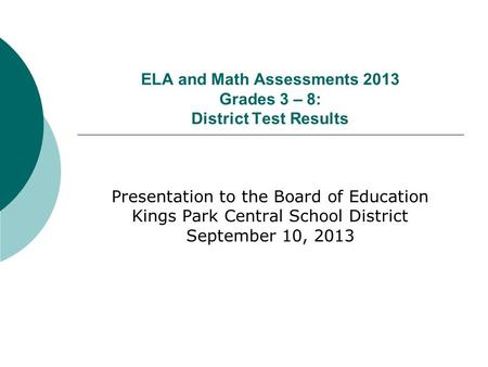 ELA and Math Assessments 2013 Grades 3 – 8: District Test Results Presentation to the Board of Education Kings Park Central School District September 10,