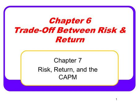 1 Chapter 6 Trade-Off Between Risk & Return Chapter 7 Risk, Return, and the CAPM.