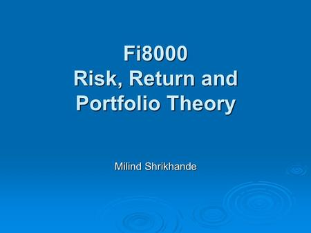 Fi8000 Risk, Return and Portfolio Theory Milind Shrikhande.