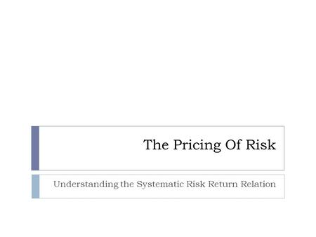 The Pricing Of Risk Understanding the Systematic Risk Return Relation.