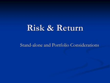 Risk & Return Stand-alone and Portfolio Considerations.