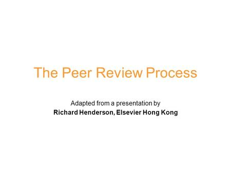 The Peer Review Process Adapted from a presentation by Richard Henderson, Elsevier Hong Kong.