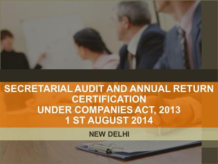 SECRETARIAL AUDIT AND ANNUAL RETURN CERTIFICATION UNDER COMPANIES ACT, 2013 1 ST AUGUST 2014 NEW DELHI.