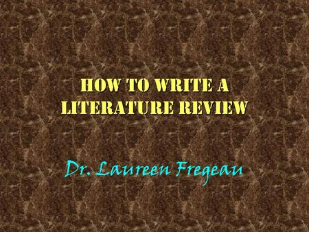 How to write a literature review Dr. Laureen Fregeau.