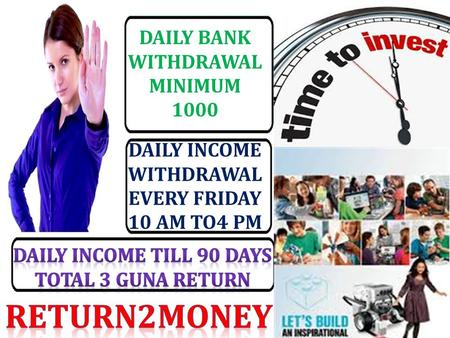 DAILY BANK WITHDRAWAL MINIMUM 1000 DAILY INCOME WITHDRAWAL EVERY FRIDAY 10 AM TO4 PM.
