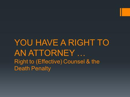 YOU HAVE A RIGHT TO AN ATTORNEY … Right to (Effective) Counsel & the Death Penalty.