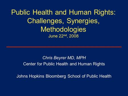 Public Health and Human Rights: Challenges, Synergies, Methodologies June 22 nd, 2008 Chris Beyrer MD, MPH Center for Public Health and Human Rights Johns.