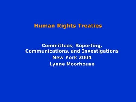 Human Rights Treaties Committees, Reporting, Communications, and Investigations New York 2004 Lynne Moorhouse.