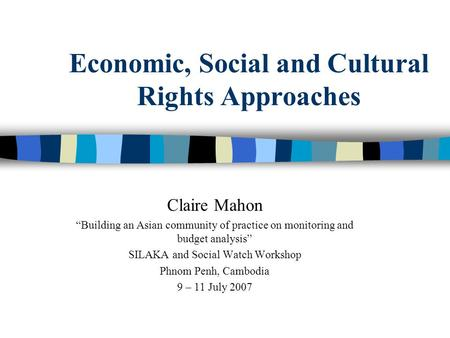 "Economic, Social and Cultural Rights Approaches Claire Mahon ""Building an Asian community of practice on monitoring and budget analysis"" SILAKA and Social."