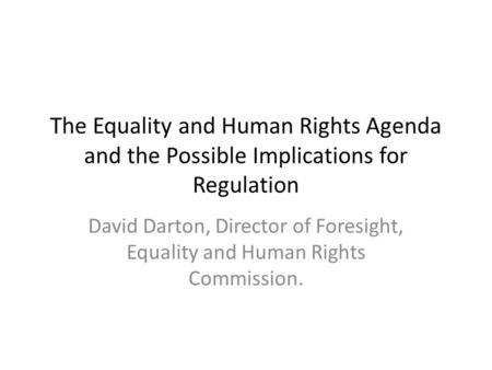 The Equality and Human Rights Agenda and the Possible Implications for Regulation David Darton, Director of Foresight, Equality and Human Rights Commission.