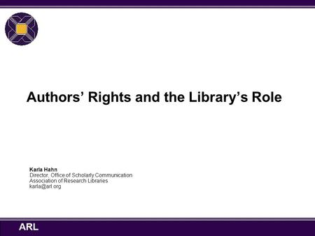 ARL Authors' Rights and the Library's Role Karla Hahn Director, Office of Scholarly Communication Association of Research Libraries