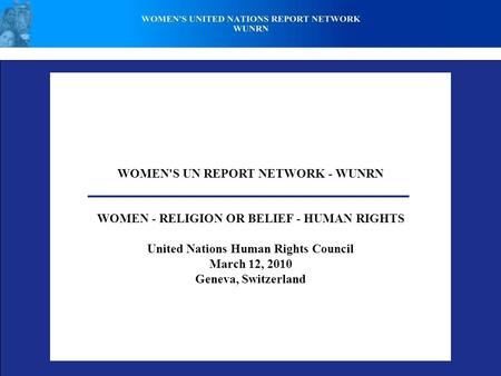 WOMEN'S UN REPORT NETWORK - WUNRN WOMEN - RELIGION OR BELIEF - HUMAN RIGHTS United Nations Human Rights Council March 12, 2010 Geneva, Switzerland.