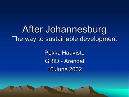 After Johannesburg The way to sustainable development Pekka Haavisto GRID - Arendal 10 June 2002.