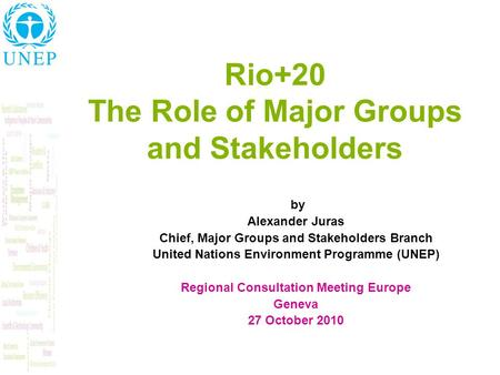 Rio+20 The Role of Major Groups and Stakeholders by Alexander Juras Chief, Major Groups and Stakeholders Branch United Nations Environment Programme (UNEP)