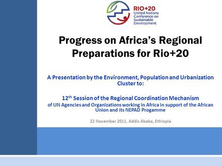 Progress on Africa's Regional Preparations for Rio+20 A Presentation by the Environment, Population and Urbanization Cluster to: 12 th Session of the Regional.